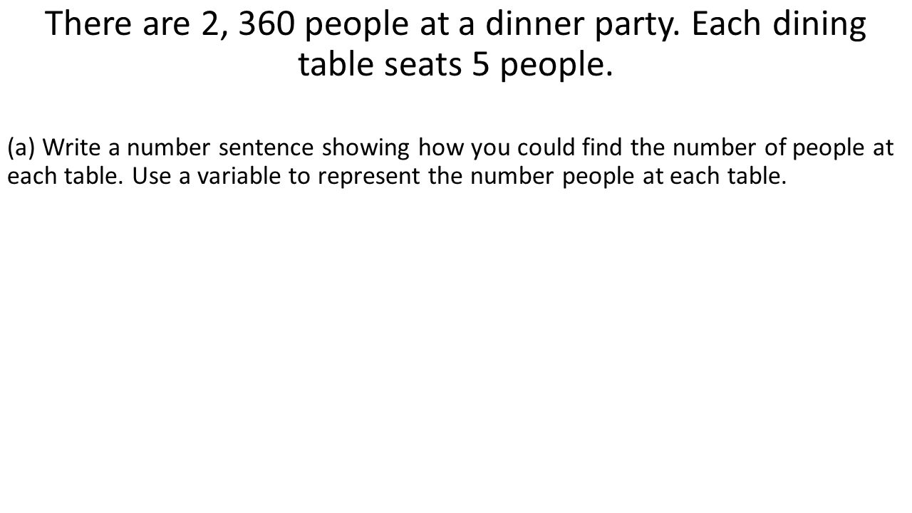 There are 2, 360 people at a dinner party. Each dining table seats 5 people. (a) Write a number sentence showing how you could find the number of peop