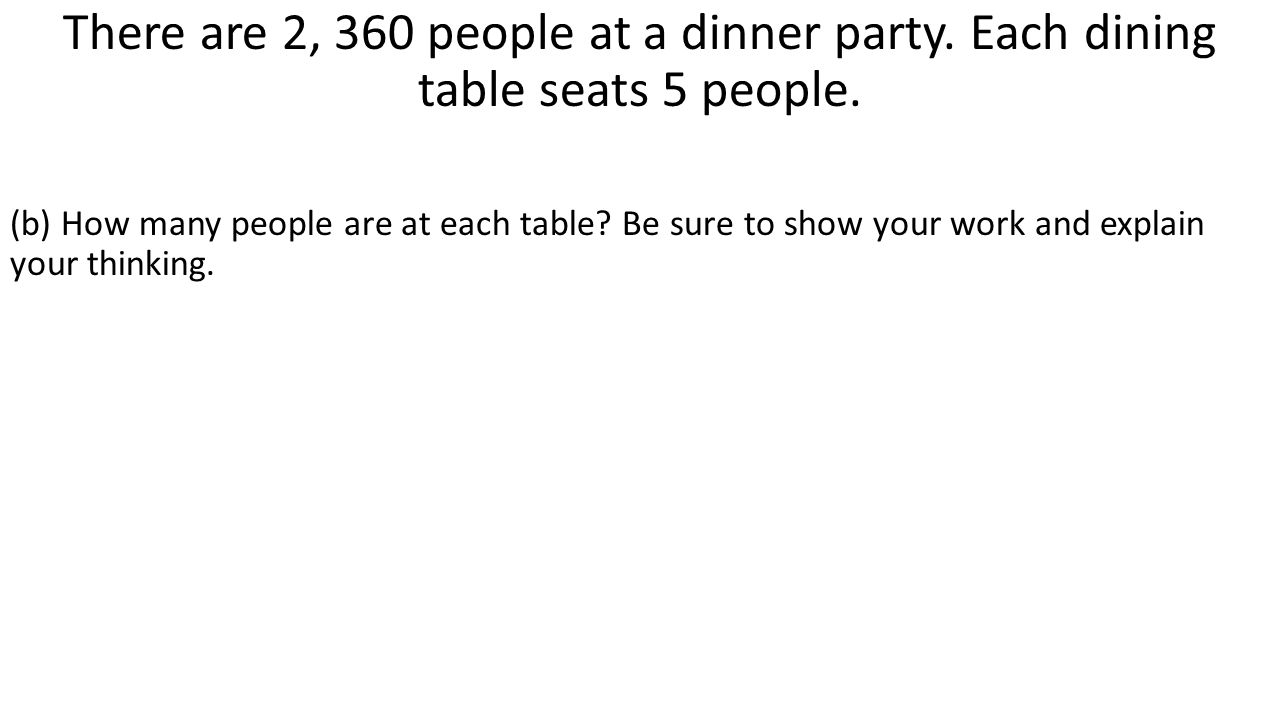There are 2, 360 people at a dinner party. Each dining table seats 5 people. (b) How many people are at each table? Be sure to show your work and expl
