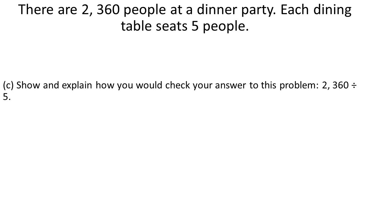There are 2, 360 people at a dinner party. Each dining table seats 5 people. (c) Show and explain how you would check your answer to this problem: 2,