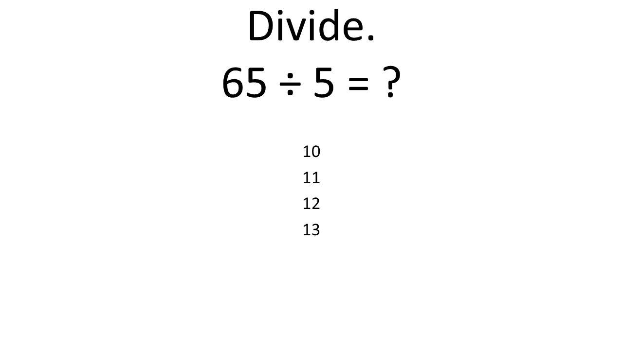 Divide. 65 ÷ 5 = ? 10 11 12 13