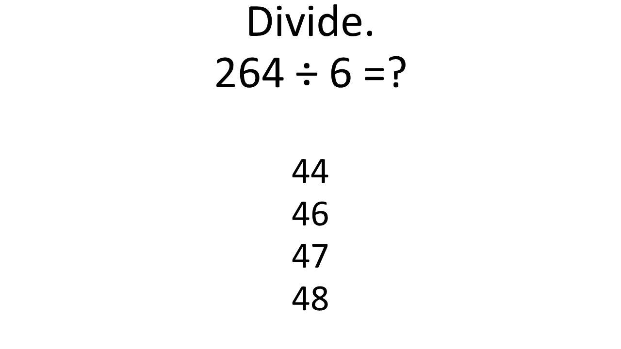 Divide. 264 ÷ 6 =? 44 46 47 48