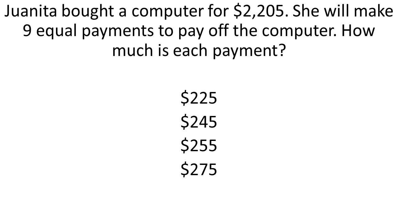 Juanita bought a computer for $2,205. She will make 9 equal payments to pay off the computer. How much is each payment? $225 $245 $255 $275