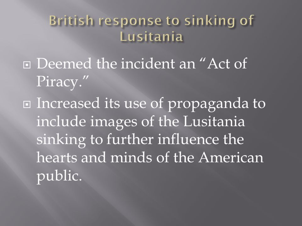  Deemed the incident an Act of Piracy.  Increased its use of propaganda to include images of the Lusitania sinking to further influence the hearts and minds of the American public.