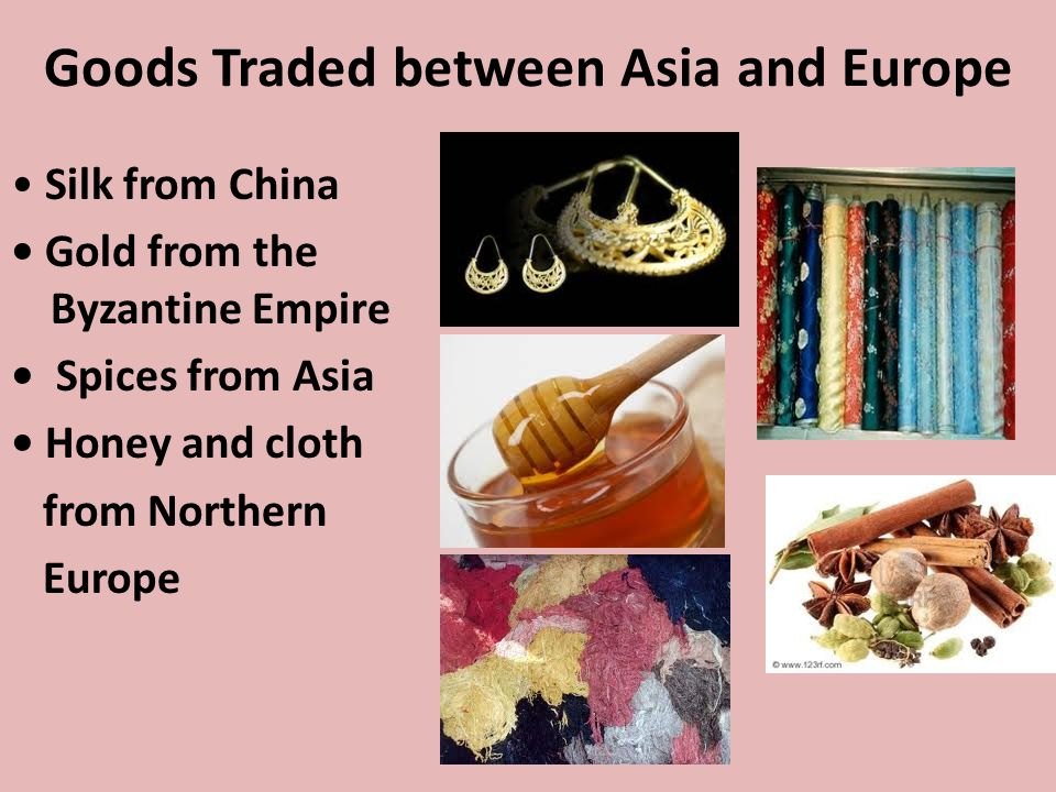 Goods Traded between Asia and Europe Silk from China Gold from the Byzantine Empire Spices from Asia Honey and cloth from Northern Europe