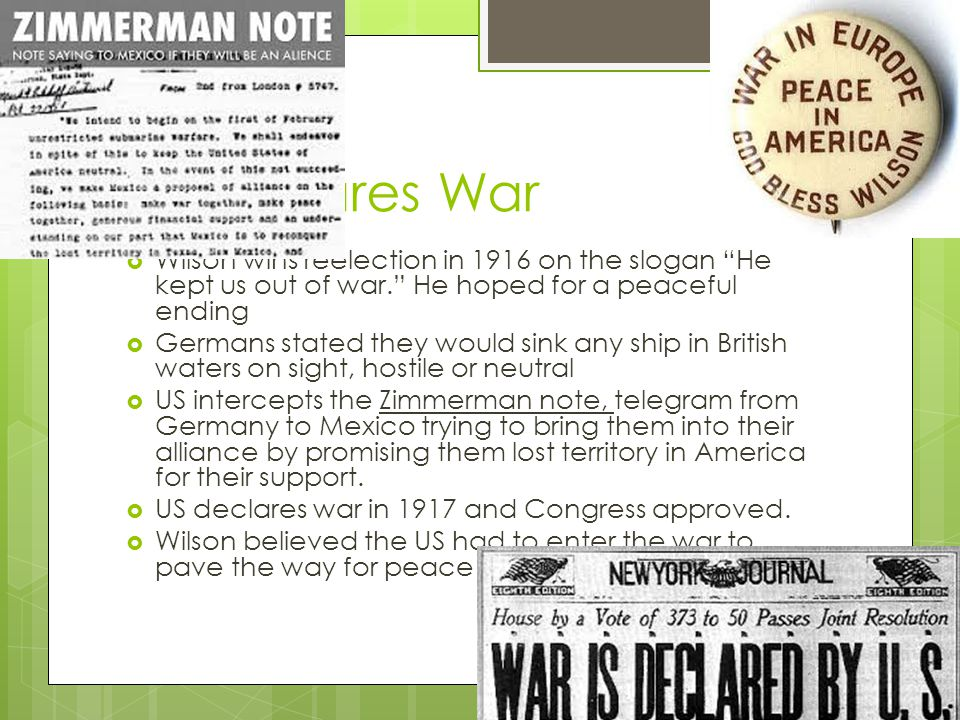 US Declares War  Wilson wins reelection in 1916 on the slogan He kept us out of war. He hoped for a peaceful ending  Germans stated they would sink any ship in British waters on sight, hostile or neutral  US intercepts the Zimmerman note, telegram from Germany to Mexico trying to bring them into their alliance by promising them lost territory in America for their support.
