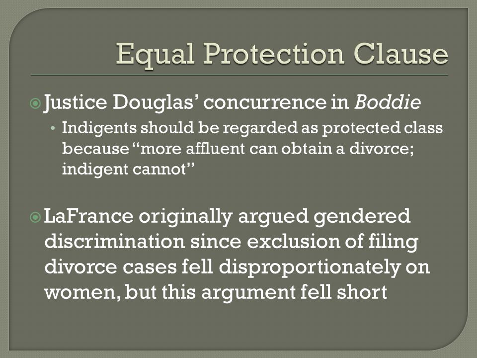  Justice Douglas' concurrence in Boddie Indigents should be regarded as protected class because more affluent can obtain a divorce; indigent cannot  LaFrance originally argued gendered discrimination since exclusion of filing divorce cases fell disproportionately on women, but this argument fell short