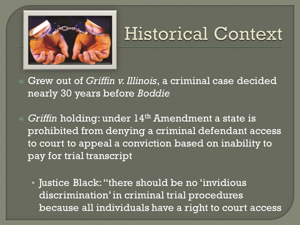  Starting in 1960s, courts have applied Griffin rationale to other aspects of criminal processes Right to counsel and conviction appeals  Not until Boddie that indigent civil litigants saw access to justice recognized Arthur LaFrance: initial inquiry was not whether the problem of costs was important, rather, the question was whether law was favorable How can we extend Griffin past criminal law context?