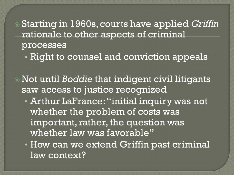  Starting in 1960s, courts have applied Griffin rationale to other aspects of criminal processes Right to counsel and conviction appeals  Not until Boddie that indigent civil litigants saw access to justice recognized Arthur LaFrance: initial inquiry was not whether the problem of costs was important, rather, the question was whether law was favorable How can we extend Griffin past criminal law context