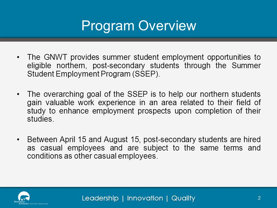 Leadership | Innovation | Quality Program Overview The GNWT provides summer student employment opportunities to eligible northern, post-secondary students through the Summer Student Employment Program (SSEP).