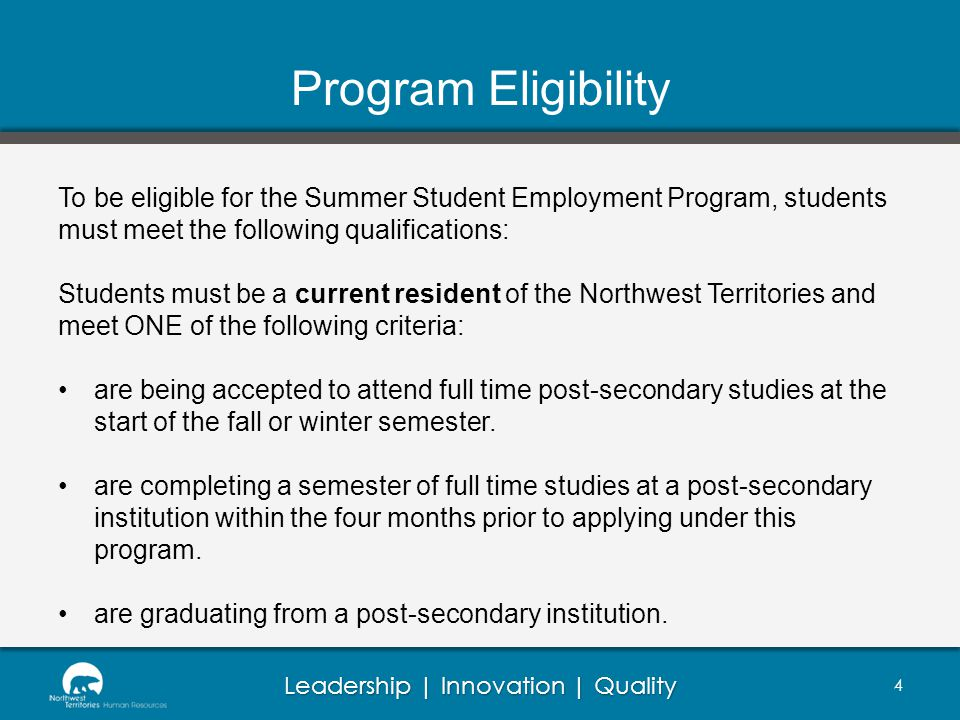Leadership | Innovation | Quality Program Eligibility To be eligible for the Summer Student Employment Program, students must meet the following qualifications: Students must be a current resident of the Northwest Territories and meet ONE of the following criteria: are being accepted to attend full time post-secondary studies at the start of the fall or winter semester.