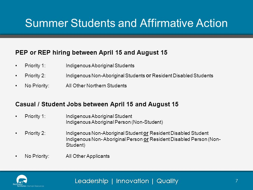 Leadership | Innovation | Quality Summer Students and Affirmative Action PEP or REP hiring between April 15 and August 15 Priority 1:Indigenous Aboriginal Students Priority 2:Indigenous Non-Aboriginal Students or Resident Disabled Students No Priority:All Other Northern Students Casual / Student Jobs between April 15 and August 15 Priority 1: Indigenous Aboriginal Student Indigenous Aboriginal Person (Non-Student) Priority 2:Indigenous Non-Aboriginal Student or Resident Disabled Student Indigenous Non- Aboriginal Person or Resident Disabled Person (Non- Student) No Priority:All Other Applicants 7