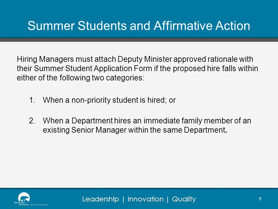 Leadership | Innovation | Quality Summer Students and Affirmative Action Hiring Managers must attach Deputy Minister approved rationale with their Summer Student Application Form if the proposed hire falls within either of the following two categories: 1.When a non-priority student is hired; or 2.When a Department hires an immediate family member of an existing Senior Manager within the same Department.