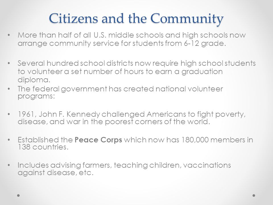 Citizens and the Community More than half of all U.S. middle schools and high schools now arrange community service for students from 6-12 grade. Seve
