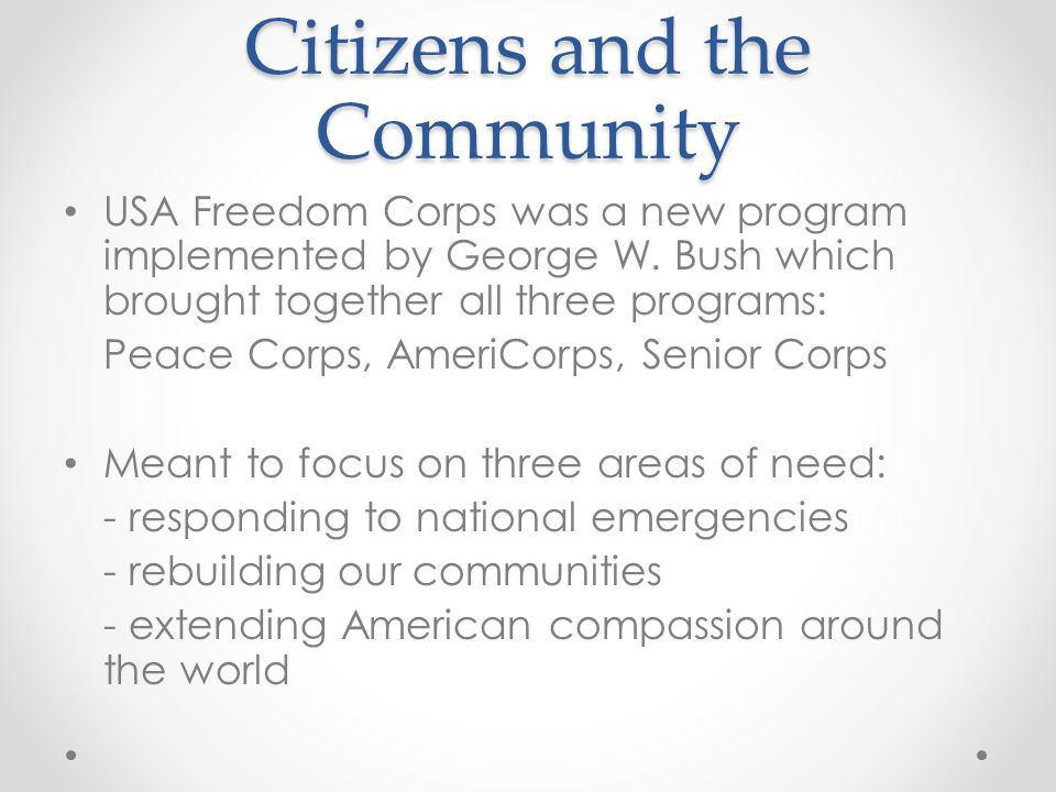 Citizens and the Community USA Freedom Corps was a new program implemented by George W. Bush which brought together all three programs: Peace Corps, A