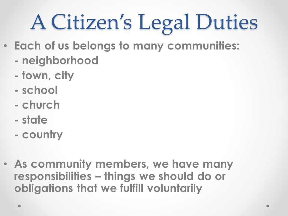 A Citizen's Legal Duties Each of us belongs to many communities: - neighborhood - town, city - school - church - state - country As community members,