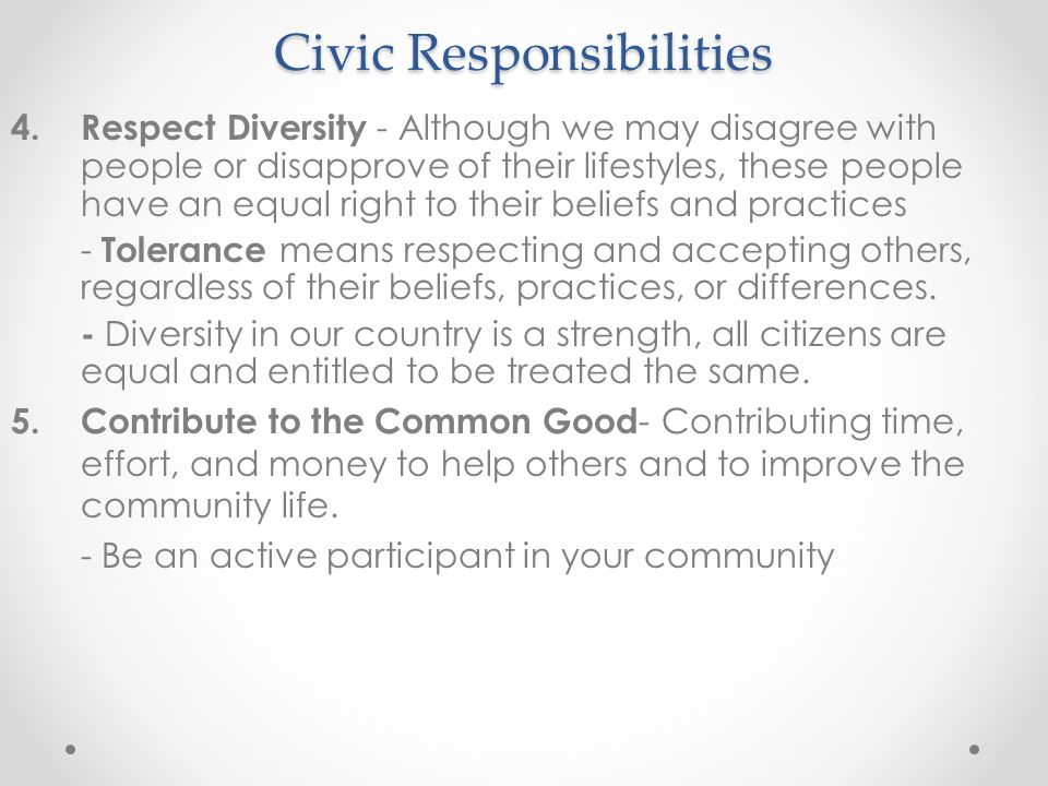 Civic Responsibilities 4.Respect Diversity - Although we may disagree with people or disapprove of their lifestyles, these people have an equal right