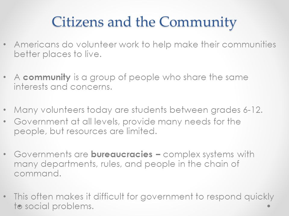 Citizens and the Community Americans do volunteer work to help make their communities better places to live. A community is a group of people who shar
