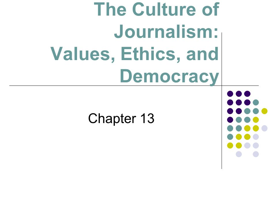 The Culture of Journalism: Values, Ethics, and Democracy Chapter 13