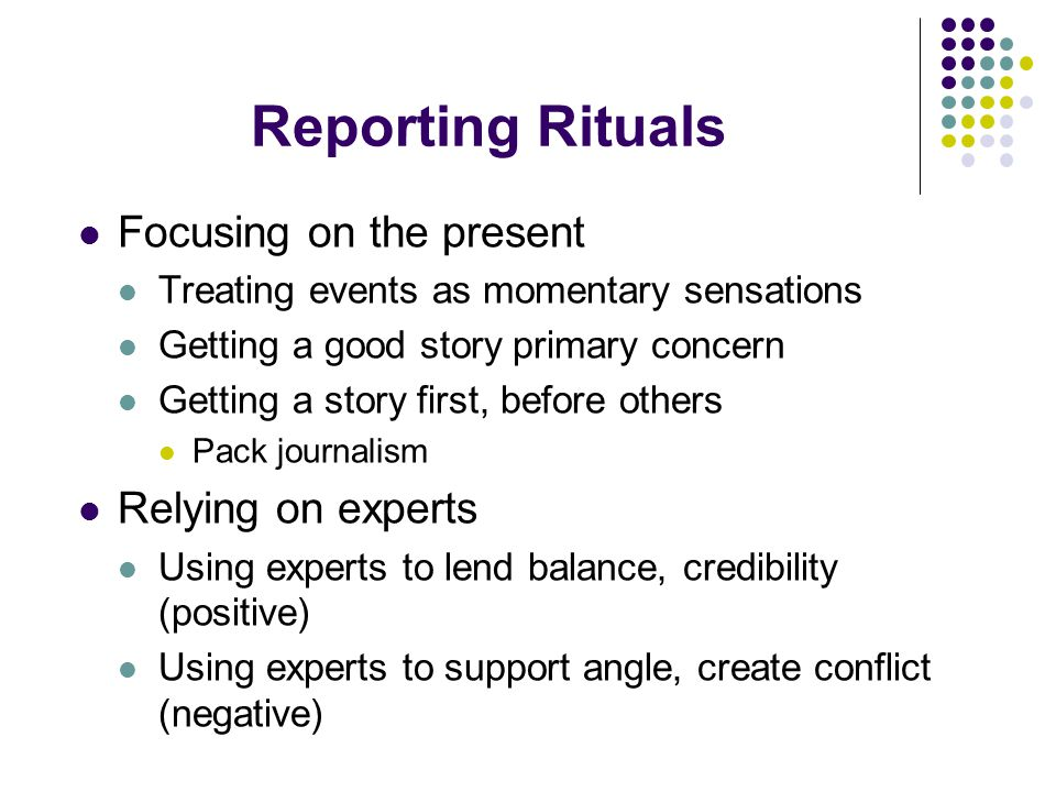 Reporting Rituals Focusing on the present Treating events as momentary sensations Getting a good story primary concern Getting a story first, before others Pack journalism Relying on experts Using experts to lend balance, credibility (positive) Using experts to support angle, create conflict (negative)