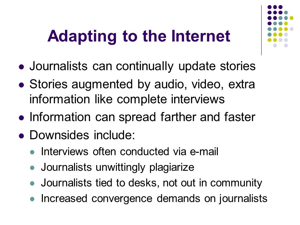 Adapting to the Internet Journalists can continually update stories Stories augmented by audio, video, extra information like complete interviews Information can spread farther and faster Downsides include: Interviews often conducted via e-mail Journalists unwittingly plagiarize Journalists tied to desks, not out in community Increased convergence demands on journalists