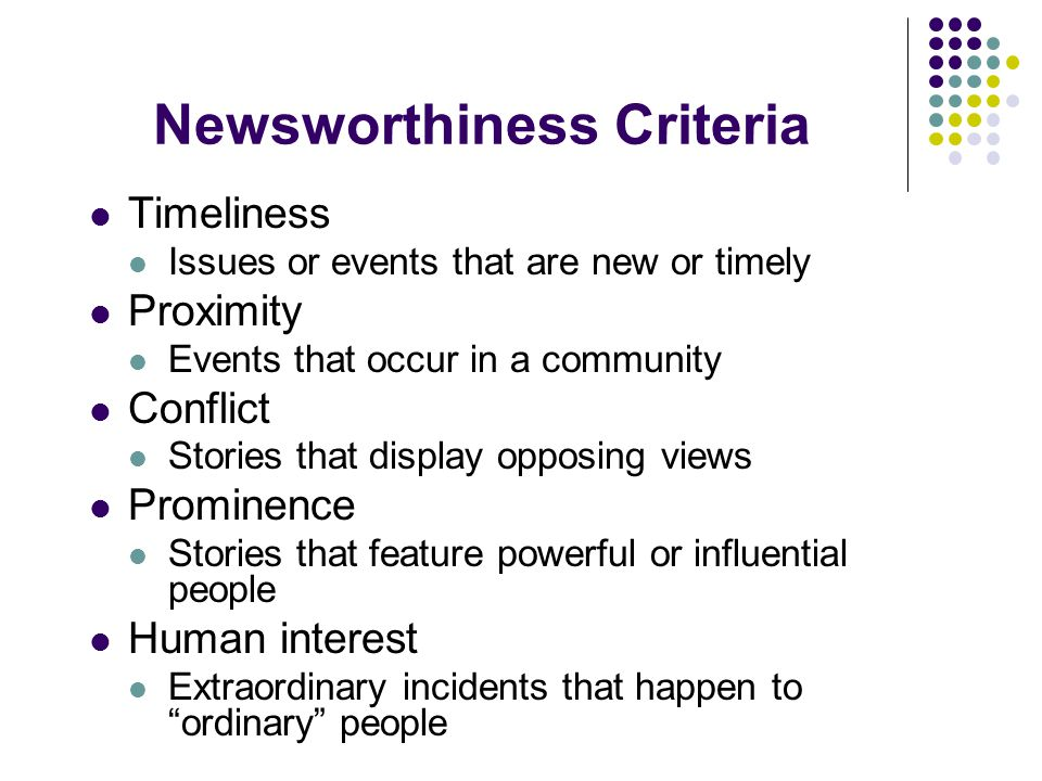 Newsworthiness Criteria Timeliness Issues or events that are new or timely Proximity Events that occur in a community Conflict Stories that display opposing views Prominence Stories that feature powerful or influential people Human interest Extraordinary incidents that happen to ordinary people
