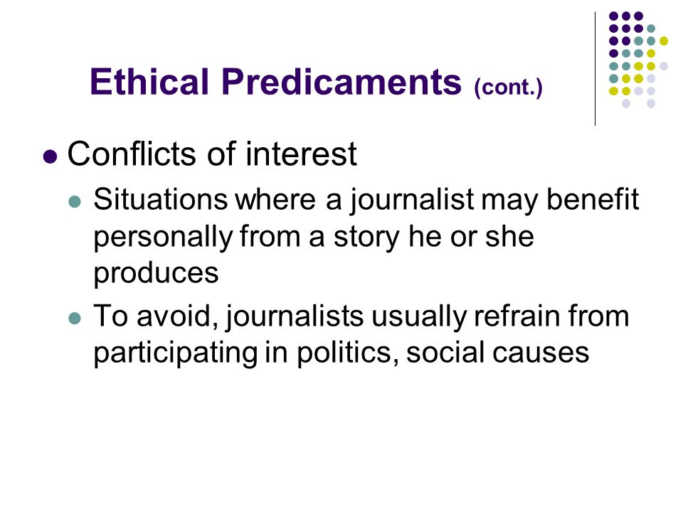 Ethical Predicaments (cont.) Conflicts of interest Situations where a journalist may benefit personally from a story he or she produces To avoid, journalists usually refrain from participating in politics, social causes