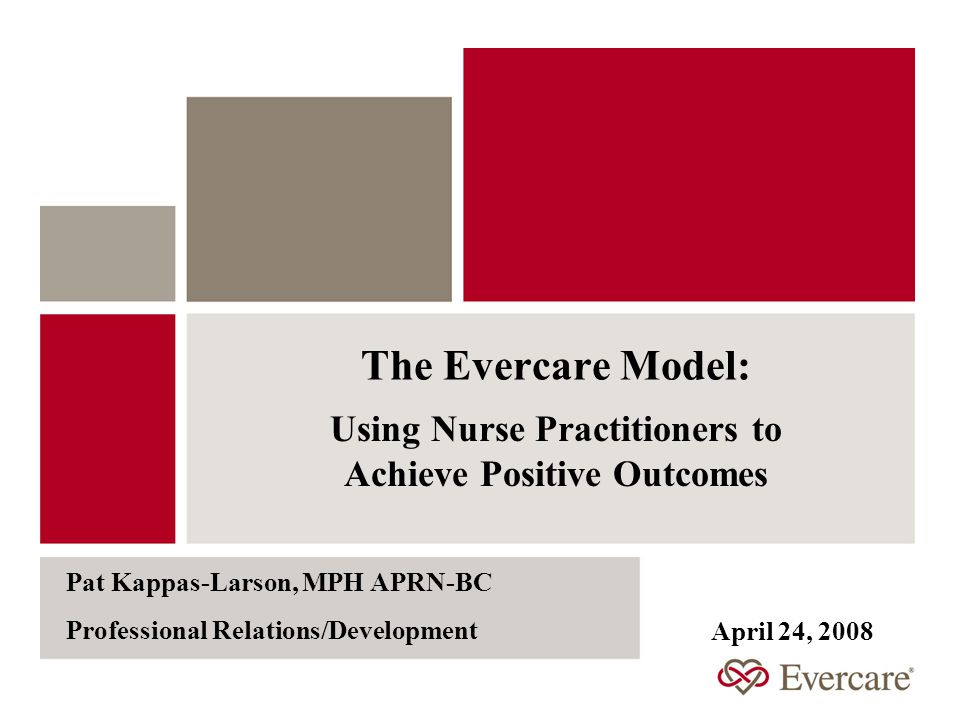The Evercare Model: Using Nurse Practitioners to Achieve Positive Outcomes Pat Kappas-Larson, MPH APRN-BC Professional Relations/Development April 24, 2008