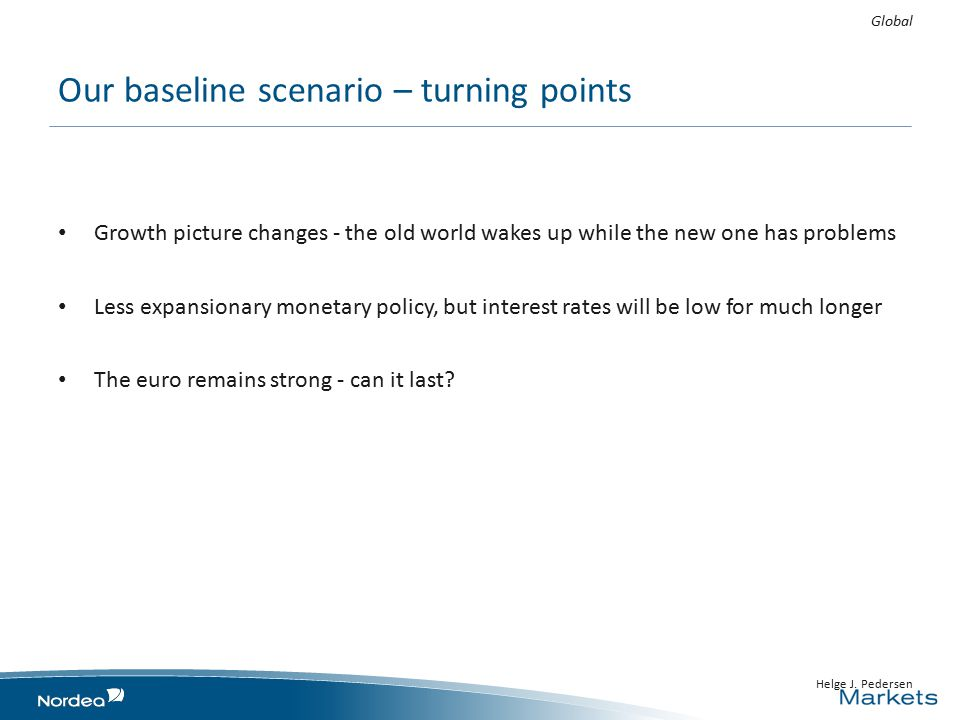 Our baseline scenario – turning points Growth picture changes - the old world wakes up while the new one has problems Less expansionary monetary policy, but interest rates will be low for much longer The euro remains strong - can it last.