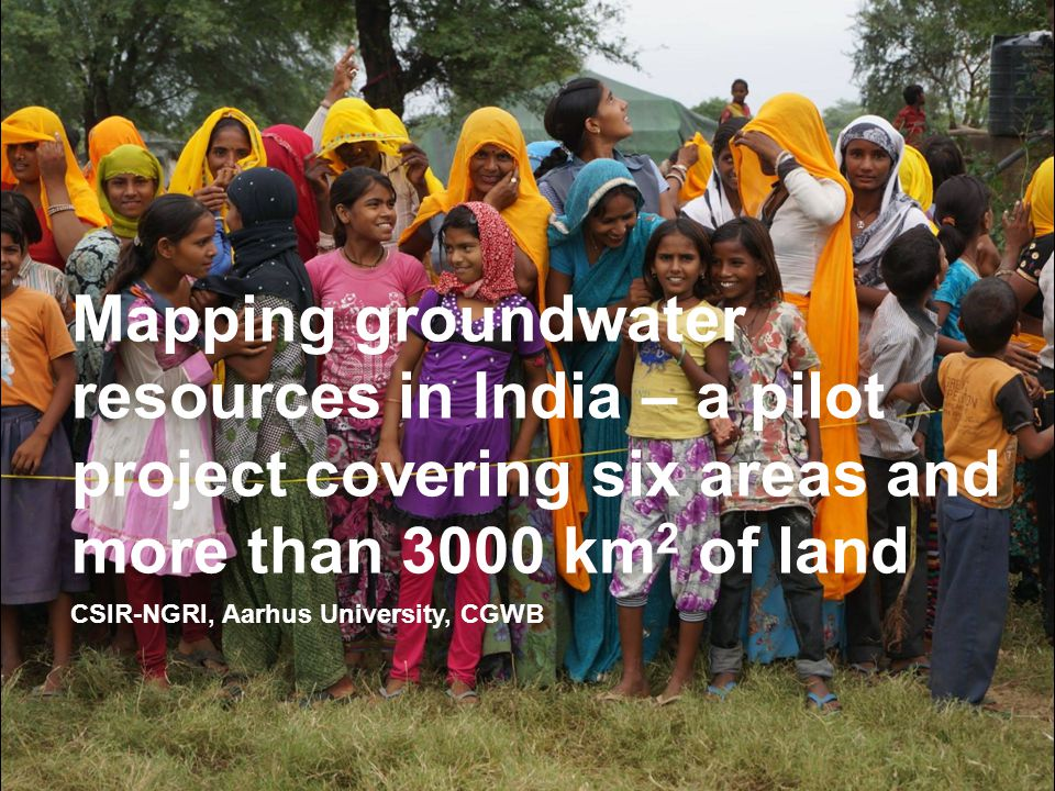 CSIR-NGRI, Aarhus University, CGWB Mapping groundwater resources in India – a pilot project covering six areas and more than 3000 km 2 of land