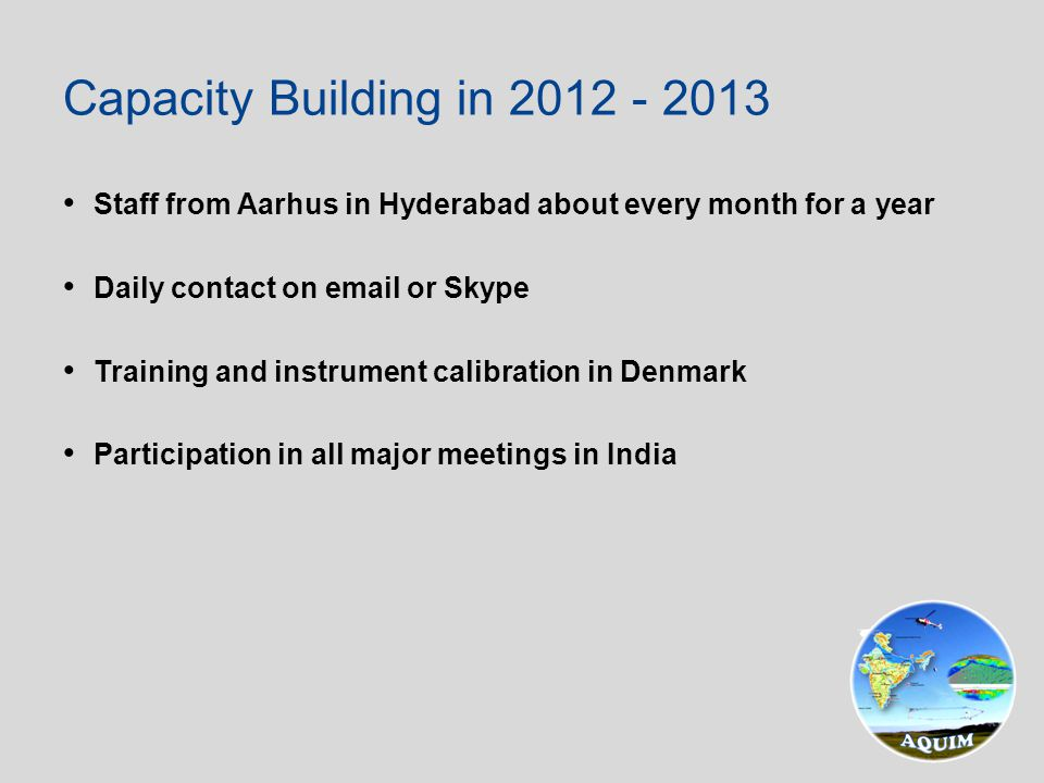 Staff from Aarhus in Hyderabad about every month for a year Daily contact on email or Skype Training and instrument calibration in Denmark Participation in all major meetings in India Capacity Building in 2012 - 2013