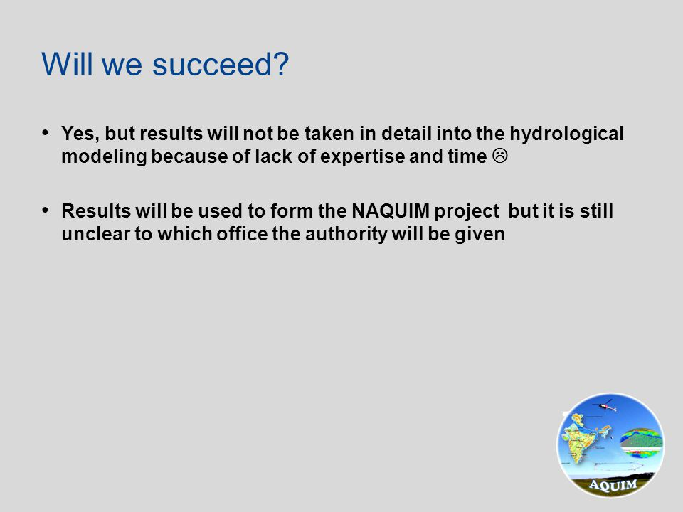 Yes, but results will not be taken in detail into the hydrological modeling because of lack of expertise and time  Results will be used to form the NAQUIM project but it is still unclear to which office the authority will be given Will we succeed