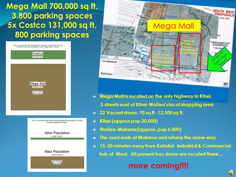 Mega Mall 700,000 sq ft, 3,800 parking spaces 5x Costco 131,000 sq ft, 800 parking spaces  Mega Mall is located on the only highway in Kihei, 2 streets east of Kihei-Wailea's local shopping area  22 Vacant stores: 70 sq ft -12,500 sq ft.