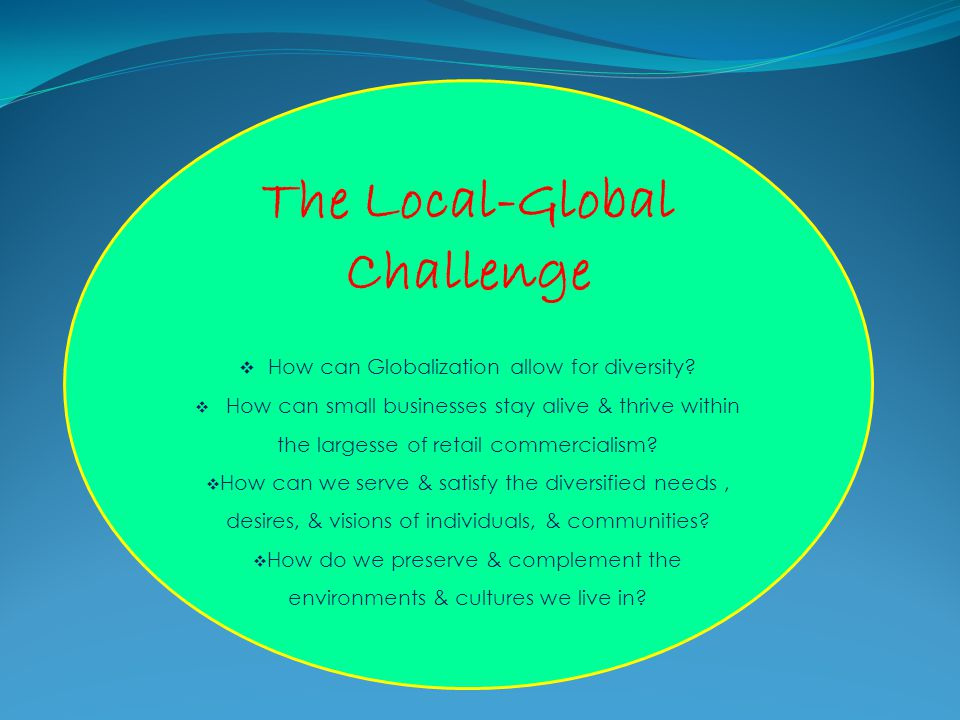 The Local-Global Challenge  How can Globalization allow for diversity?  How can small businesses stay alive & thrive within the largesse of retail c
