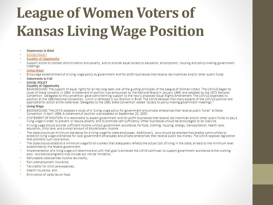 League of Women Voters of Kansas Living Wage Position Statements in Brief SOCIAL POLICY Equality of Opportunity Support action to combat discrimination and poverty, and to provide equal access to education, employment, housing and policy-making government meetings Living Wage Encourage establishment of a living wage policy by government and for-profit businesses that receive tax incentives and/or other public funds.