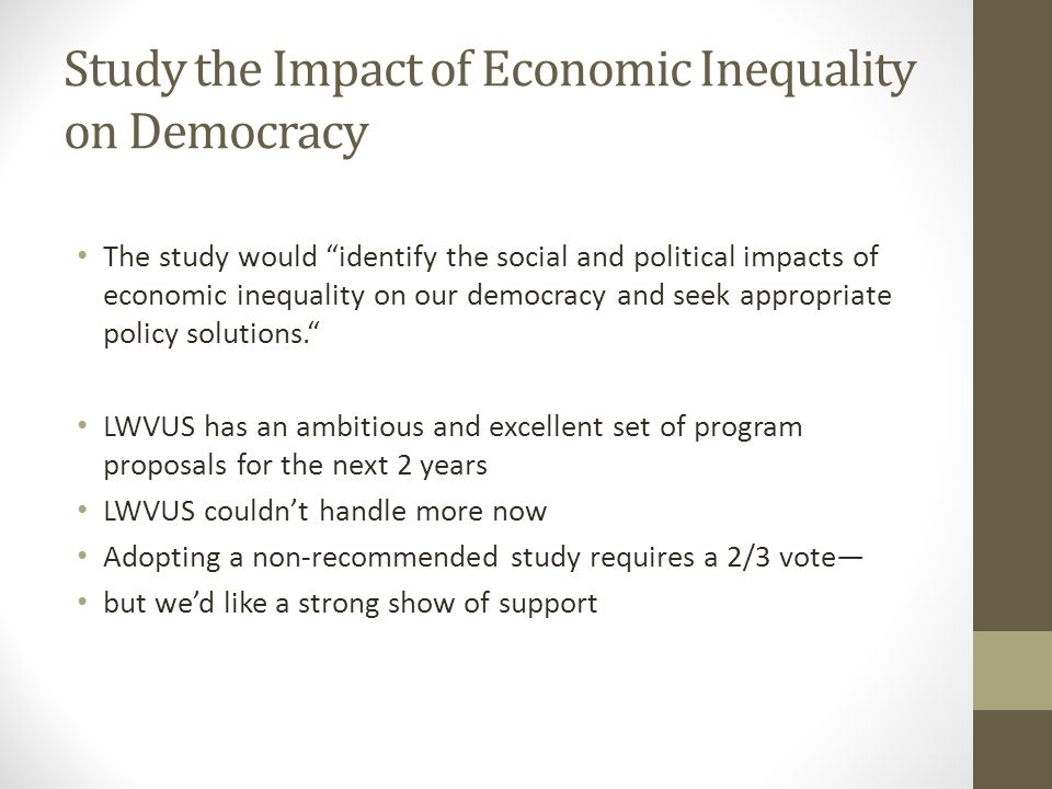Study the Impact of Economic Inequality on Democracy The study would identify the social and political impacts of economic inequality on our democracy and seek appropriate policy solutions. LWVUS has an ambitious and excellent set of program proposals for the next 2 years LWVUS couldn't handle more now Adopting a non-recommended study requires a 2/3 vote— but we'd like a strong show of support