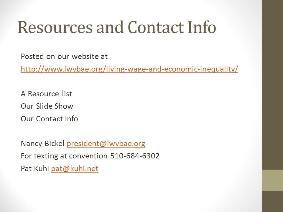 Resources and Contact Info Posted on our website at http://www.lwvbae.org/living-wage-and-economic-inequality/ A Resource list Our Slide Show Our Contact Info Nancy Bickel president@lwvbae.orgpresident@lwvbae.org For texting at convention 510-684-6302 Pat Kuhi pat@kuhi.netpat@kuhi.net