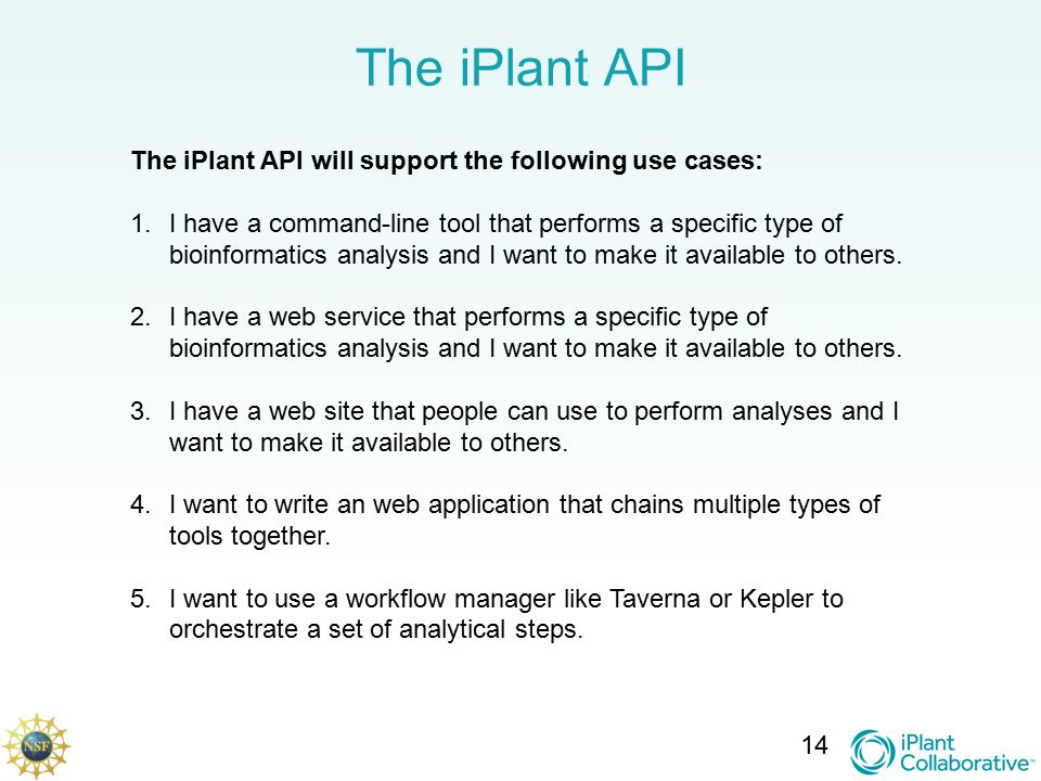 The iPlant API 14 The iPlant API will support the following use cases: 1.I have a command-line tool that performs a specific type of bioinformatics analysis and I want to make it available to others.