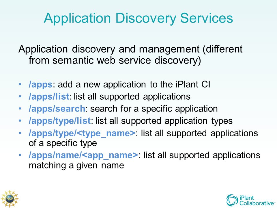 Application Discovery Services Application discovery and management (different from semantic web service discovery) /apps: add a new application to the iPlant CI /apps/list: list all supported applications /apps/search: search for a specific application /apps/type/list: list all supported application types /apps/type/ : list all supported applications of a specific type /apps/name/ : list all supported applications matching a given name