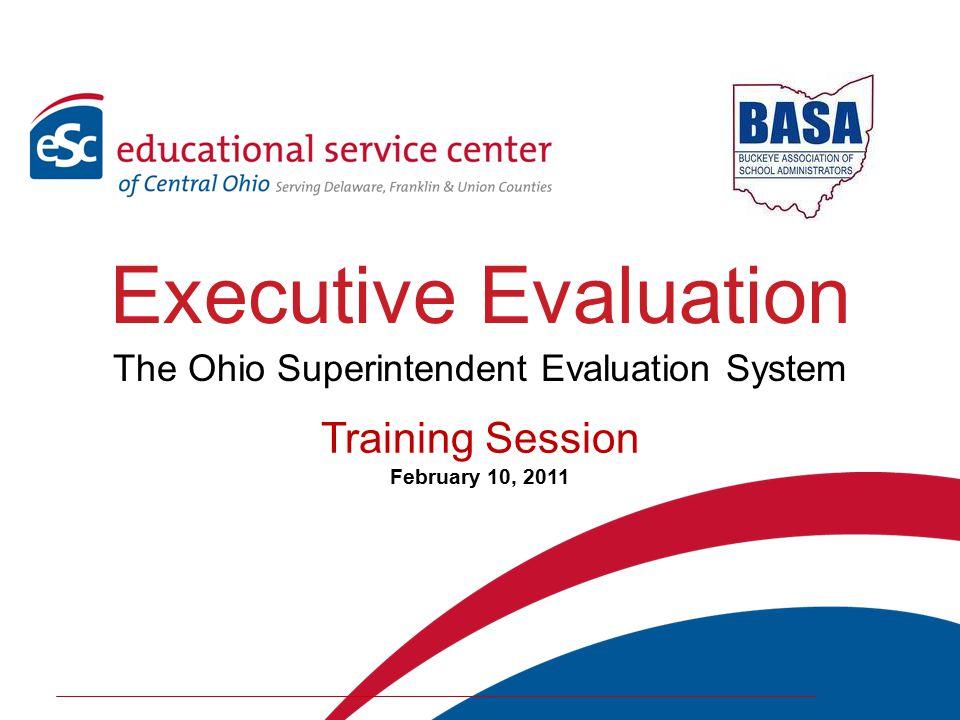 Executive Evaluation The Ohio Superintendent Evaluation System Training Session February 10, 2011