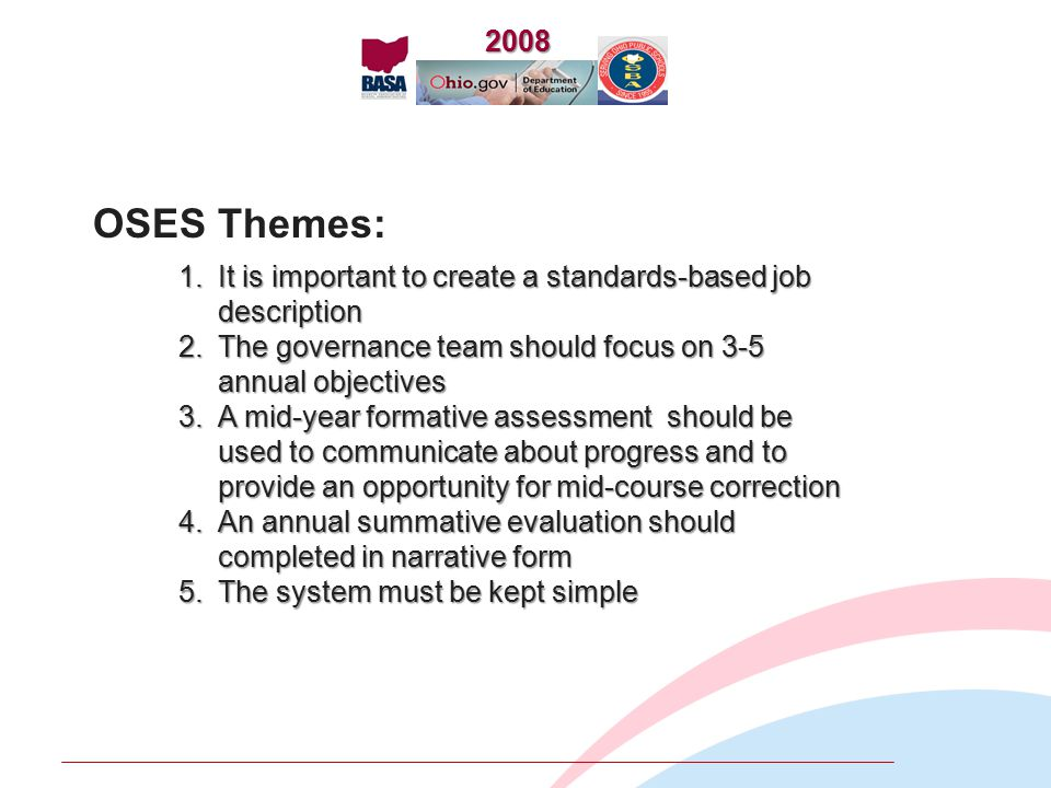 1.It is important to create a standards-based job description 2.The governance team should focus on 3-5 annual objectives 3.A mid-year formative assessment should be used to communicate about progress and to provide an opportunity for mid-course correction 4.An annual summative evaluation should completed in narrative form 5.The system must be kept simple OSES Themes:2008