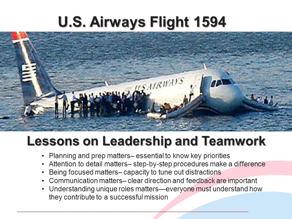 U.S. Airways Flight 1594 Lessons on Leadership and Teamwork Planning and prep matters– essential to know key priorities Attention to detail matters– s