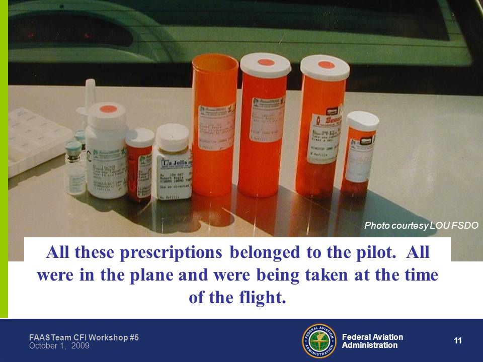 11 Federal Aviation Administration FAASTeam CFI Workshop #5 October 1, 2009 All these prescriptions belonged to the pilot.
