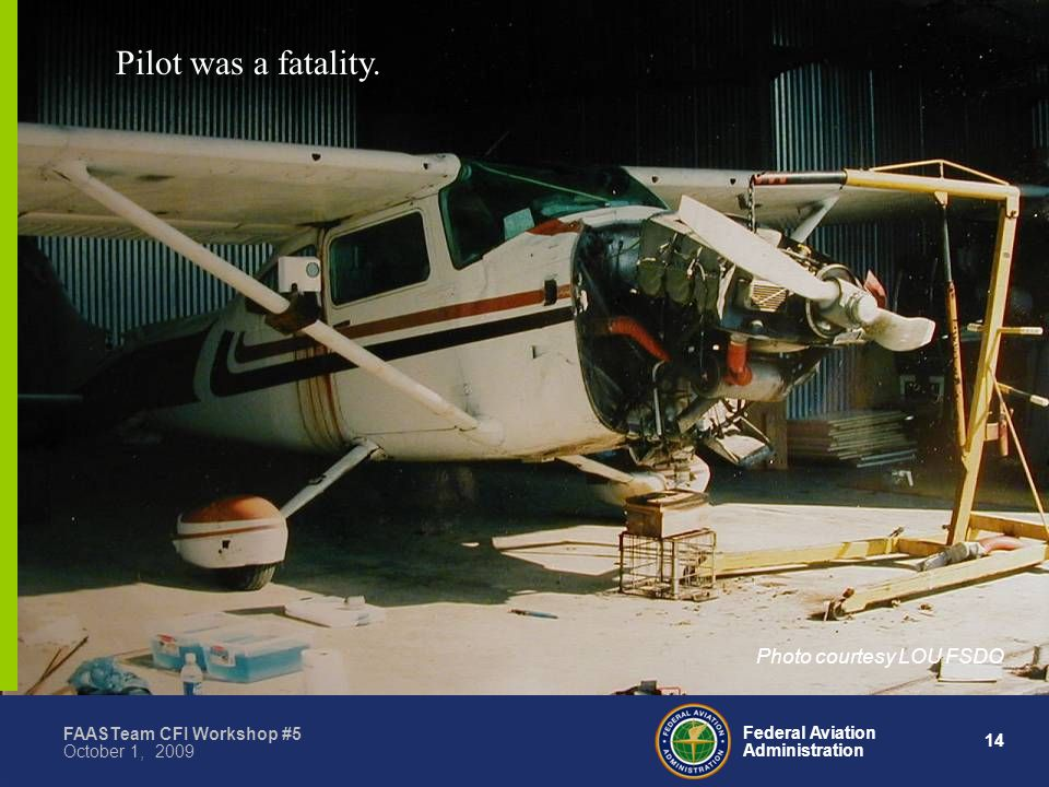 14 Federal Aviation Administration FAASTeam CFI Workshop #5 October 1, 2009 Pilot was a fatality.