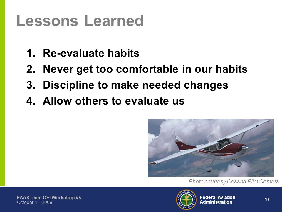 17 Federal Aviation Administration FAASTeam CFI Workshop #5 October 1, 2009 Lessons Learned 1.Re-evaluate habits 2.Never get too comfortable in our habits 3.Discipline to make needed changes 4.Allow others to evaluate us Photo courtesy Cessna Pilot Centers
