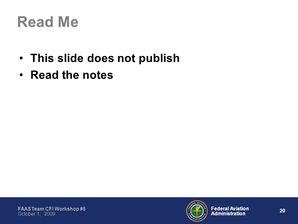 20 Federal Aviation Administration FAASTeam CFI Workshop #5 October 1, 2009 Read Me This slide does not publish Read the notes