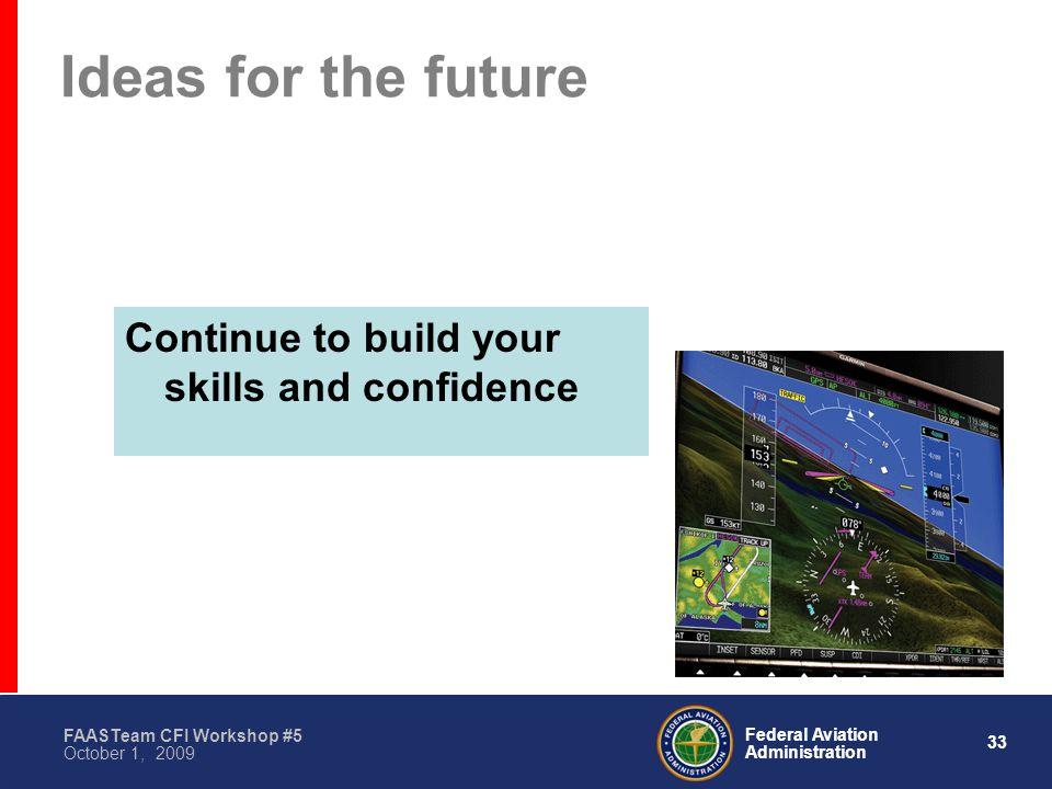 33 Federal Aviation Administration FAASTeam CFI Workshop #5 October 1, 2009 Ideas for the future Continue to build your skills and confidence