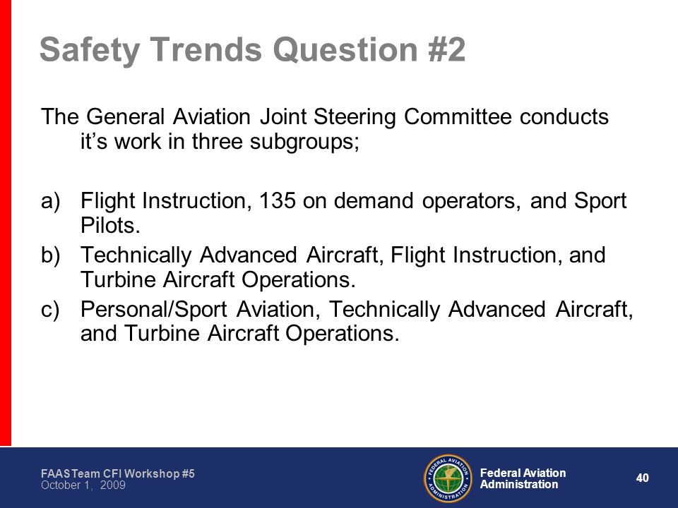 40 Federal Aviation Administration FAASTeam CFI Workshop #5 October 1, 2009 Safety Trends Question #2 The General Aviation Joint Steering Committee conducts it's work in three subgroups; a)Flight Instruction, 135 on demand operators, and Sport Pilots.