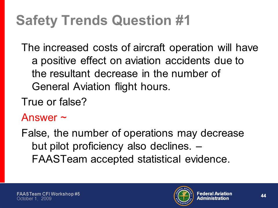 44 Federal Aviation Administration FAASTeam CFI Workshop #5 October 1, 2009 Safety Trends Question #1 The increased costs of aircraft operation will have a positive effect on aviation accidents due to the resultant decrease in the number of General Aviation flight hours.