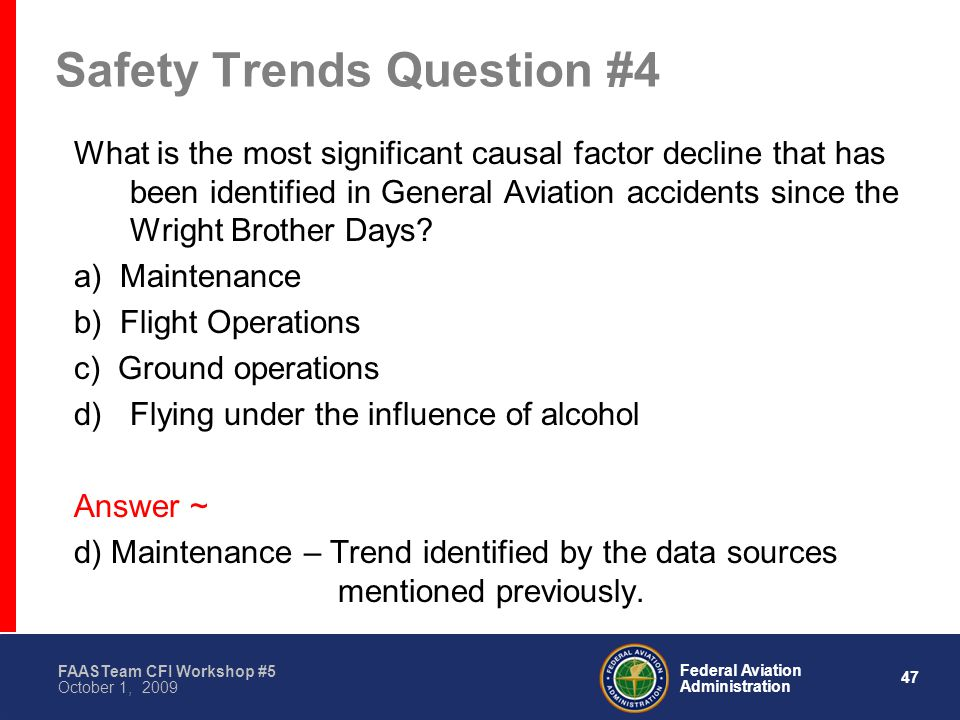 47 Federal Aviation Administration FAASTeam CFI Workshop #5 October 1, 2009 Safety Trends Question #4 What is the most significant causal factor decline that has been identified in General Aviation accidents since the Wright Brother Days.