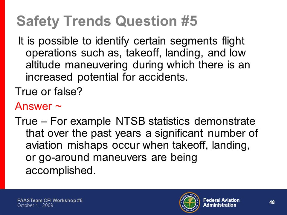 48 Federal Aviation Administration FAASTeam CFI Workshop #5 October 1, 2009 Safety Trends Question #5 It is possible to identify certain segments flight operations such as, takeoff, landing, and low altitude maneuvering during which there is an increased potential for accidents.